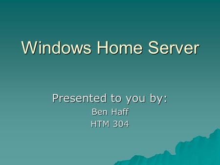 Windows Home Server Presented to you by: Ben Haff HTM 304.