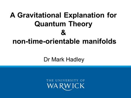Dr Mark Hadley A Gravitational Explanation for Quantum Theory & non-time-orientable manifolds.