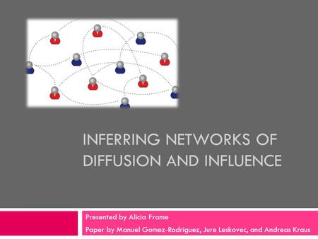 INFERRING NETWORKS OF DIFFUSION AND INFLUENCE Presented by Alicia Frame Paper by Manuel Gomez-Rodriguez, Jure Leskovec, and Andreas Kraus.