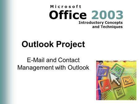 Office 2003 Introductory Concepts and Techniques M i c r o s o f t Outlook Project E-Mail and Contact Management with Outlook.