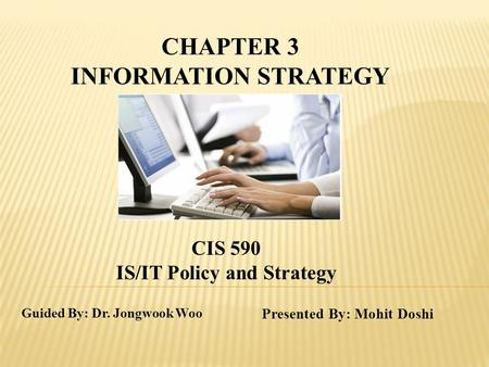 Guided By: Dr. Jongwook Woo Presented By: Mohit Doshi CHAPTER 3 INFORMATION STRATEGY CIS 590 IS/IT Policy and Strategy.