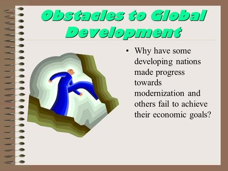 Obstacles to Global Development Why have some developing nations made progress towards modernization and others fail to achieve their economic goals?