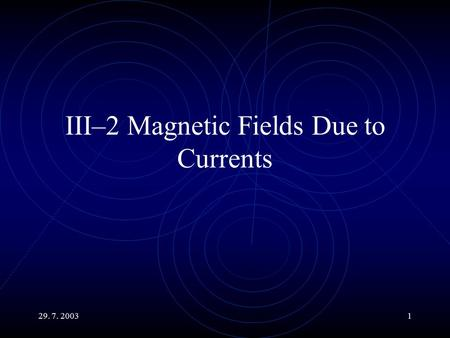 29. 7. 20031 III–2 Magnetic Fields Due to Currents.