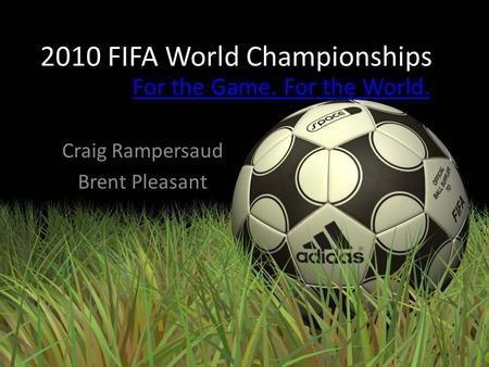 2010 FIFA World Championships Craig Rampersaud Brent Pleasant For the Game. For the World.