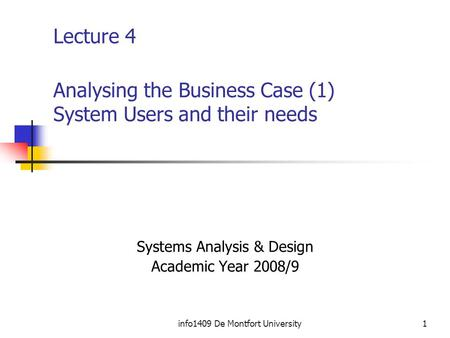 Info1409 De Montfort University1 Lecture 4 Analysing the Business Case (1) System Users and their needs Systems Analysis & Design Academic Year 2008/9.