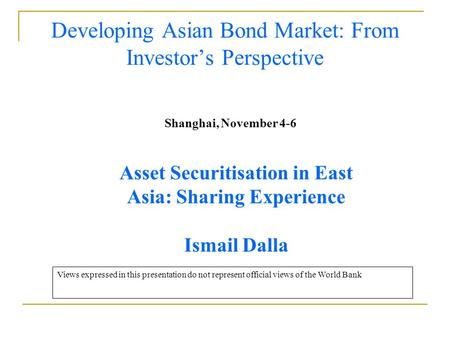 Developing Asian Bond Market: From Investor's Perspective Shanghai, November 4-6 Asset Securitisation in East Asia: Sharing Experience Ismail Dalla Views.