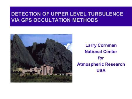DETECTION OF UPPER LEVEL TURBULENCE VIA GPS OCCULTATION METHODS Larry Cornman National Center for Atmospheric Research USA.