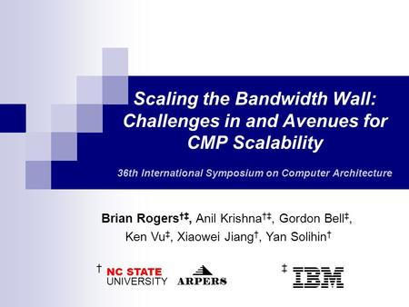 Scaling the Bandwidth Wall: Challenges in and Avenues for CMP Scalability 36th International Symposium on Computer Architecture Brian Rogers †‡, Anil Krishna.