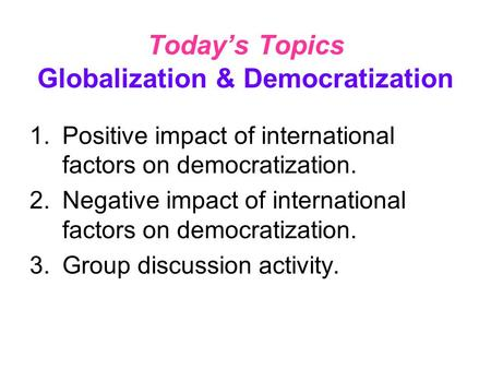 Today's Topics Globalization & Democratization 1.Positive impact of international factors on democratization. 2.Negative impact of international factors.