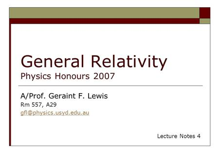 General Relativity Physics Honours 2007 A/Prof. Geraint F. Lewis Rm 557, A29 Lecture Notes 4.