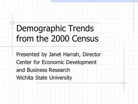 Demographic Trends from the 2000 Census Presented by Janet Harrah, Director Center for Economic Development and Business Research Wichita State University.