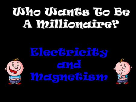 Who Wants To Be A Millionaire? Electricity and Magnetism.