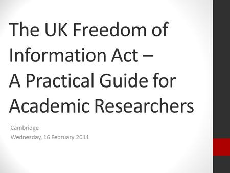 The UK Freedom of Information Act – A Practical Guide for Academic Researchers Cambridge Wednesday, 16 February 2011.