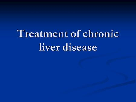 Treatment of chronic liver disease. Treatment Cause ( Etiology) Cause ( Etiology) Complication Complication.