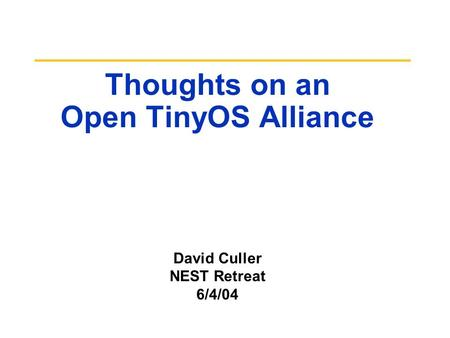 Thoughts on an Open TinyOS Alliance David Culler NEST Retreat 6/4/04.