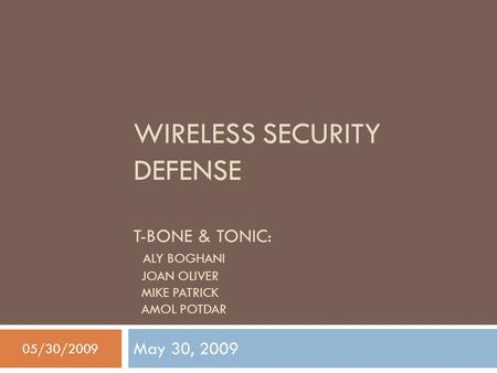 WIRELESS SECURITY DEFENSE T-BONE & TONIC: ALY BOGHANI JOAN OLIVER MIKE PATRICK AMOL POTDAR May 30, 2009 05/30/2009.