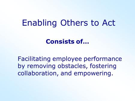 Enabling Others to Act Consists of… Facilitating employee performance by removing obstacles, fostering collaboration, and empowering.