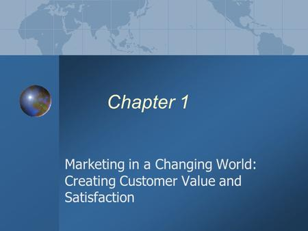 Chapter 1 Marketing in a Changing World: Creating Customer Value and Satisfaction.