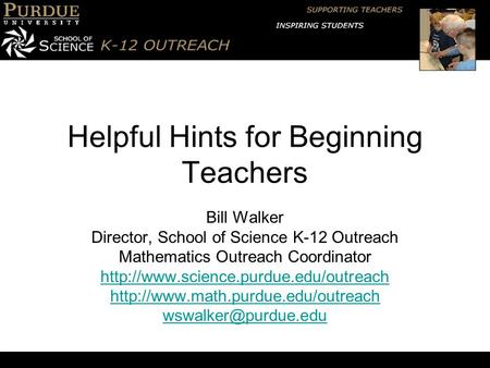 Helpful Hints for Beginning Teachers Bill Walker Director, School of Science K-12 Outreach Mathematics Outreach Coordinator