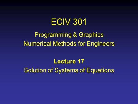 ECIV 301 Programming & Graphics Numerical Methods for Engineers Lecture 17 Solution of Systems of Equations.