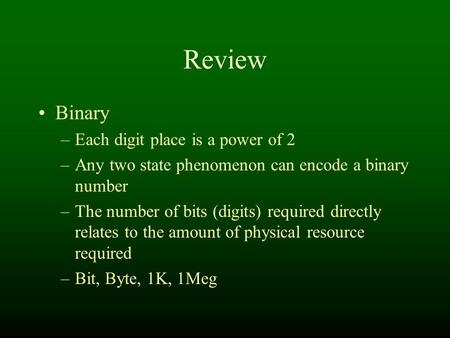 Review Binary –Each digit place is a power of 2 –Any two state phenomenon can encode a binary number –The number of bits (digits) required directly relates.