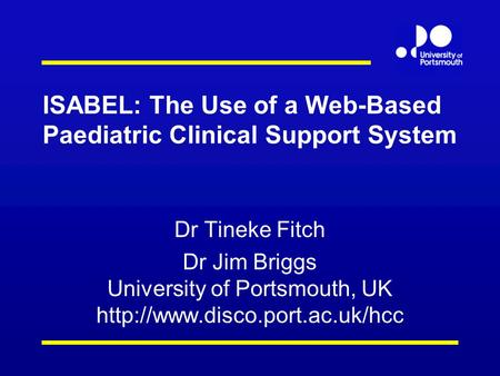ISABEL: The Use of a Web-Based Paediatric Clinical Support System Dr Tineke Fitch Dr Jim Briggs University of Portsmouth, UK
