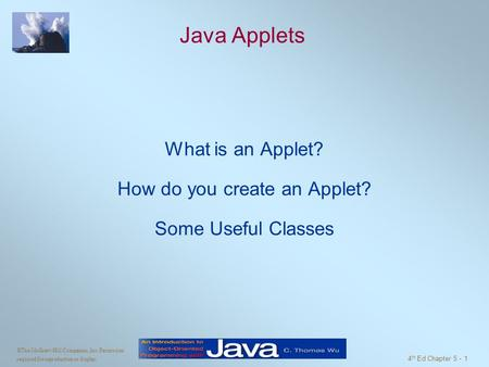 ©The McGraw-Hill Companies, Inc. Permission required for reproduction or display. 4 th Ed Chapter 5 - 1 Java Applets What is an Applet? How do you create.