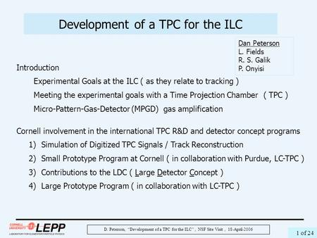 "D. Peterson, ""Development of a TPC for the ILC"", NSF Site Visit, 18-April-2006 1 of 24 Development of a TPC for the ILC Dan Peterson L. Fields R. S. Galik."