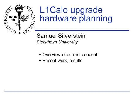 Samuel Silverstein Stockholm University L1Calo upgrade hardware planning + Overview of current concept + Recent work, results.