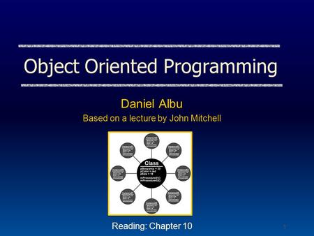 1 <strong>Object</strong> <strong>Oriented</strong> <strong>Programming</strong> Daniel Albu Based on a lecture by John Mitchell Reading: Chapter 10.