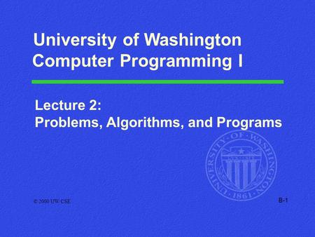 B-1 Lecture 2: Problems, Algorithms, and Programs © 2000 UW CSE University of Washington Computer Programming I.