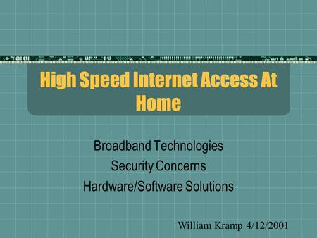 High Speed Internet Access At Home Broadband Technologies Security Concerns Hardware/Software Solutions William Kramp 4/12/2001.