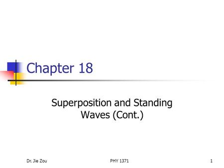 Dr. Jie ZouPHY 13711 Chapter 18 Superposition and Standing Waves (Cont.)
