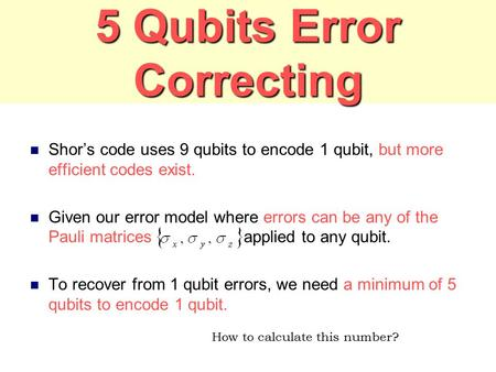 5 Qubits Error Correcting Shor's code uses 9 qubits to encode 1 qubit, but more efficient codes exist. Given our error model where errors can be any of.