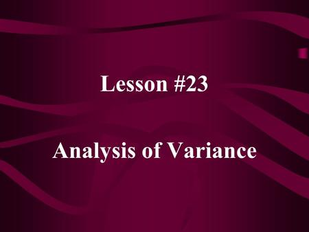 Lesson #23 Analysis of Variance. In Analysis of Variance (ANOVA), we have: H 0 :  1 =  2 =  3 = … =  k H 1 : at least one  i does not equal the others.