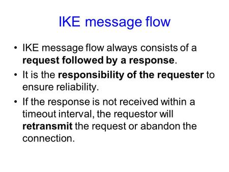 IKE message flow IKE message flow always consists of a request followed by a response. It is the responsibility of the requester to ensure reliability.