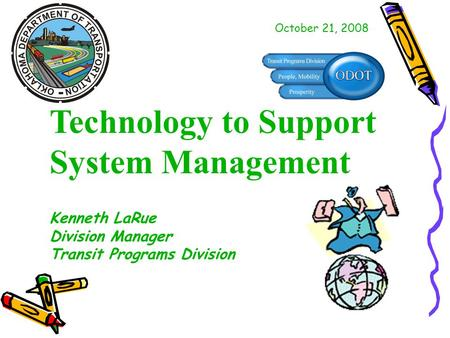 Technology to Support System Management Kenneth LaRue Division Manager Transit Programs Division October 21, 2008.