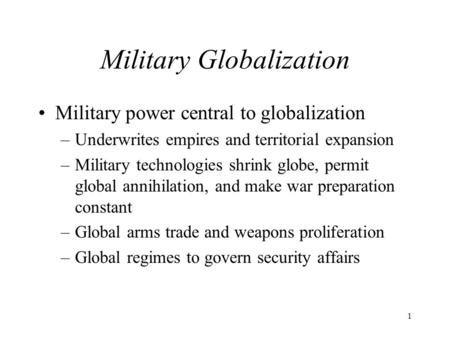 1 Military Globalization Military power central to globalization –Underwrites empires and territorial expansion –Military technologies shrink globe, permit.