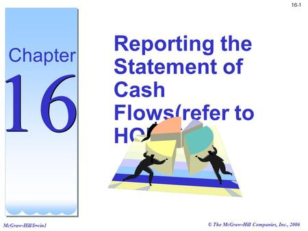 © The McGraw-Hill Companies, Inc., 2006 McGraw-Hill/Irwin1 16-1 Reporting the Statement of Cash Flows(refer to HOU's) Chapter 16.