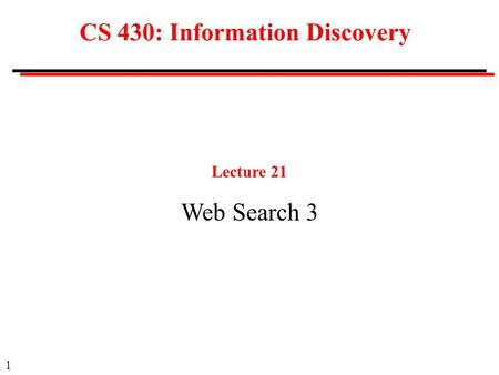 1 CS 430: Information Discovery Lecture 21 Web Search 3.