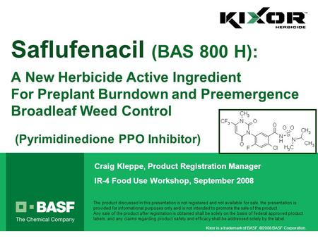 Kixor is a trademark of BASF. ©2008 BASF Corporation. Saflufenacil (BAS 800 H): A New Herbicide Active Ingredient For Preplant Burndown and Preemergence.
