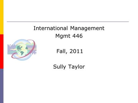 International Management Mgmt 446 Fall, 2011 Sully Taylor.