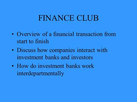FINANCE CLUB Overview of a financial transaction from start to finish Discuss how companies interact with investment banks and investors How do investment.