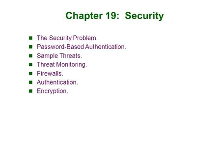 Chapter 19: Security The Security Problem. Password-Based Authentication. Sample Threats. Threat Monitoring. Firewalls. Authentication. Encryption.