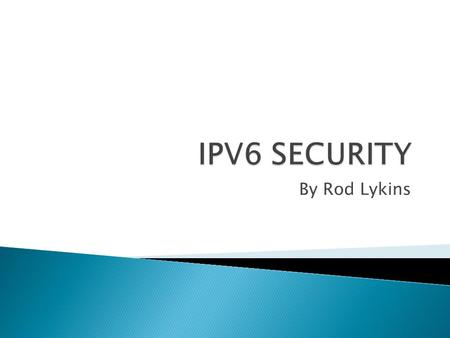 By Rod Lykins.  Background  Benefits  Security Advantages ◦ Address Space ◦ IPSec  Remaining Security Issues  Conclusion.