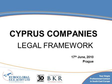 Your Single Professional Contact in South East Europe CYPRUS COMPANIES LEGAL FRAMEWORK 17 th June, 2010 Prague.