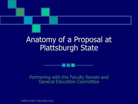 SUNYLA 2002 Holly Heller-Ross Anatomy of a Proposal at Plattsburgh State Partnering with the Faculty Senate and General Education Committee.