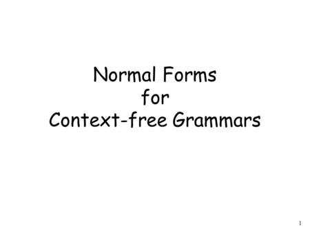 1 Normal Forms for Context-free Grammars. 2 Chomsky Normal Form All productions have form: variable and terminal.
