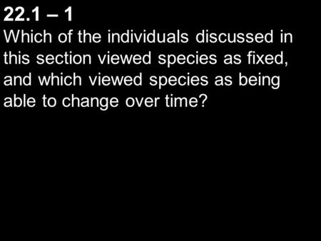 22.1 – 1 Which of the individuals discussed in this section viewed species as fixed, and which viewed species as being able to change over time?