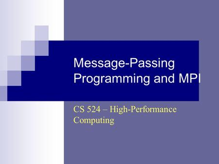 Message-Passing Programming and MPI CS 524 – High-Performance Computing.